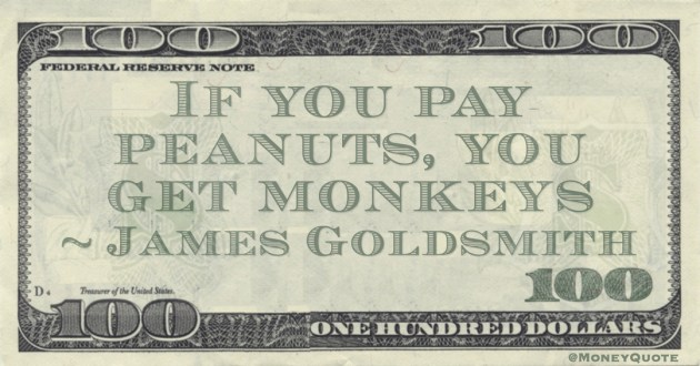If you pay peanuts, you get monkeys Quote