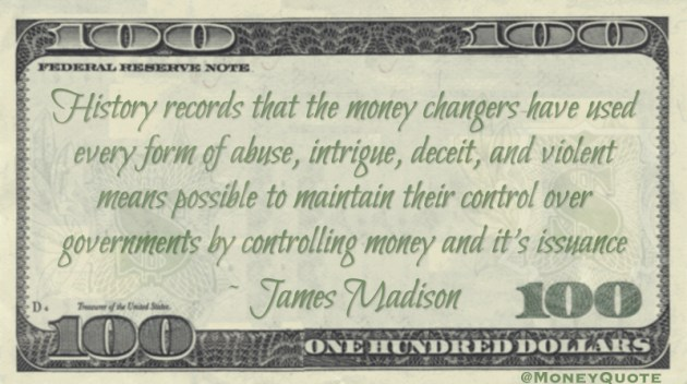 History records that the money changers have used every form of abuse, intrigue, deceit, and violent means possible to maintain their control over governments by controlling money and it's issuance Quote