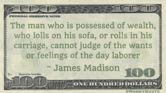 The man who is possessed of wealth, who lolls on his sofa, or rolls in his carriage, cannot judge of the wants or feelings of the day laborer Quote