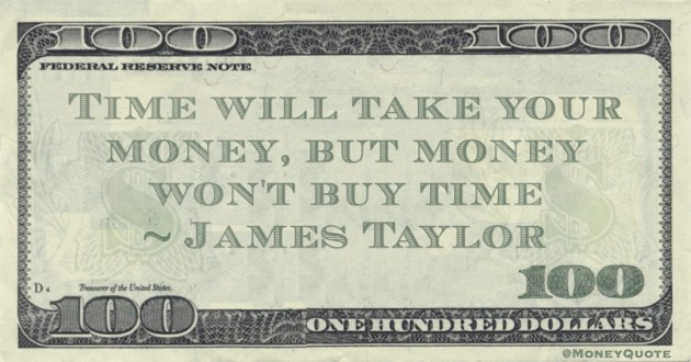 Time will take your money, but money won't buy time Quote