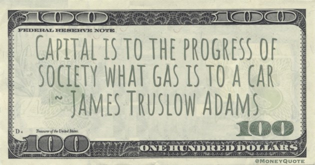 Capital is to the progress of society what gas is to a car Quote
