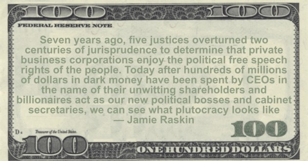 Today after hundreds of millions of dollars in dark money have been spent by CEOs in the name of their unwitting shareholders and billionaires act as our new political bosses and cabinet secretaries, we can see what plutocracy looks like Quote