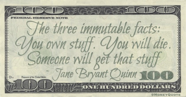 The three immutable facts: You own stuff. You will die. Someone will get that stuff Quote