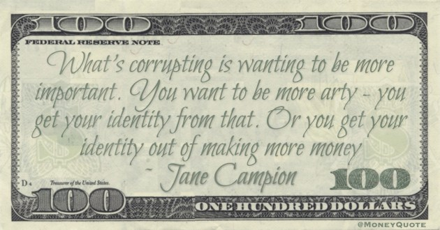 What's corrupting is wanting to be more important. Or you get your identity out of making more money Quote