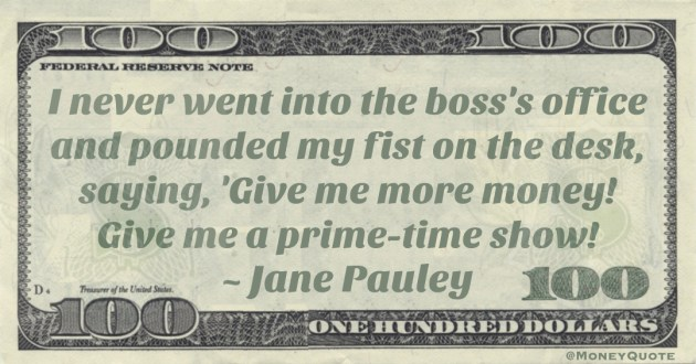 I never went into the boss's office and pounded my fist on the desk, saying, 'Give me more money! Give me a prime-time show!' Quote