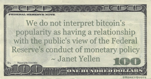 Janet Yellen We do not interpret bitcoin's popularity as having a relationship with the public's view of the Federal Reserve's conduct of monetary policy quote