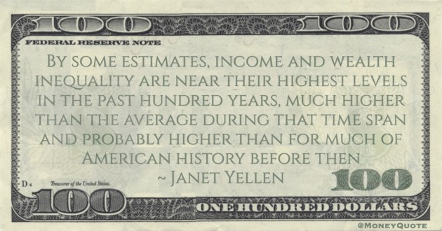 Janet Yellen income and wealth inequality are near their highest levels in the past hundred years, much higher than the average during that time span quote