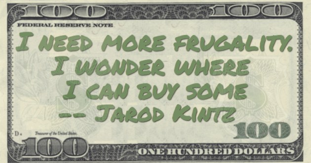 I need more frugality. I wonder where I can buy some Quote