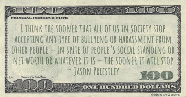 bullying or harassment from other people – in spite of people's social standing or net worth or whatever it is – the sooner it will stop Quote