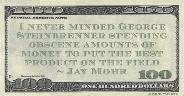 I never minded George Steinbrenner spending obscene amounts of money to put the best product on the field Quote
