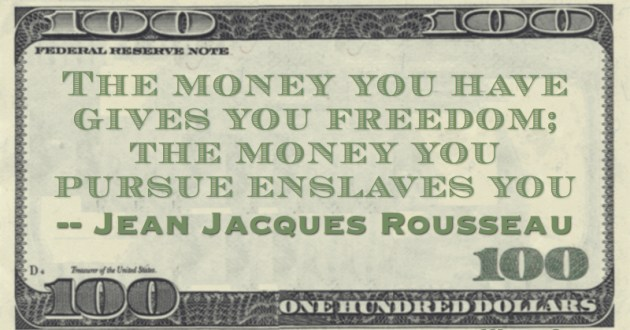 The money you have gives you freedom; the money you pursue enslaves you Quote