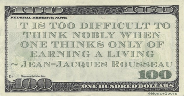 It is too difficult to think nobly when one thinks only of earning a living Quote