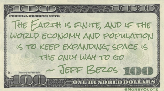 The Earth is finite, and if the world economy and population is to keep expanding, space is the only way to go Quote