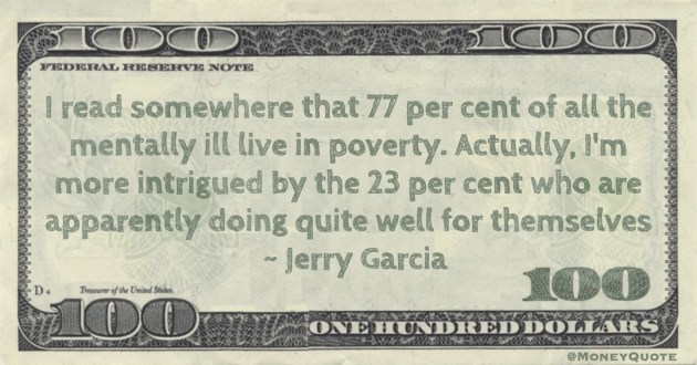77 per cent of all the mentally ill live in poverty. Actually, I'm more intrigued by the 23 per cent who are apparently doing quite well for themselves Quote