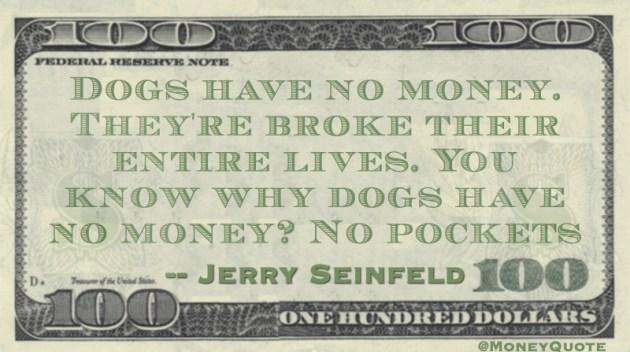 Dogs have no money, broke entire lives. No pockets Quote