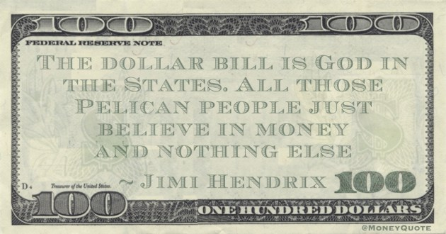 The dollar bill is God in the States. All those Pelican people just believe in money and nothing else Quote
