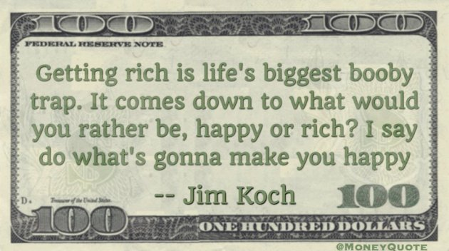 Getting rich is life's biggest booby trap. I say do what's gonna make you happy Quote