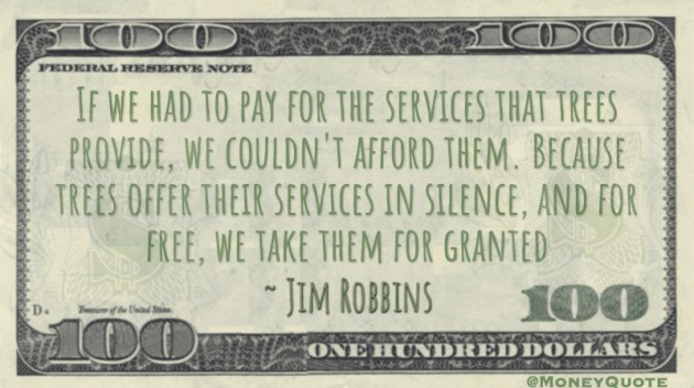If we had to pay for the services that trees provide, we couldn't afford them. Because trees offer their services in silence, and for free, we take them for granted Quote