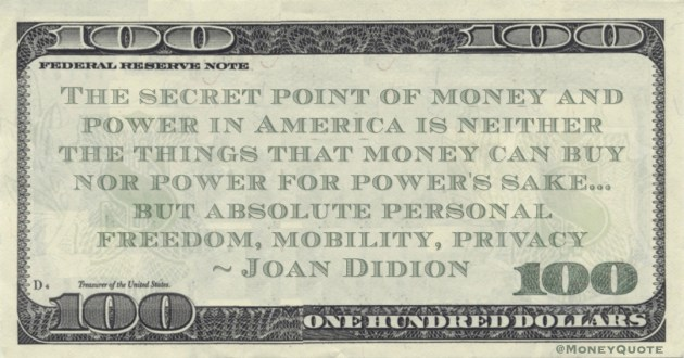 The secret point of money and power in America is neither the things that money can buy nor power for power's sake... but absolute personal freedom, mobility, privacy Quote