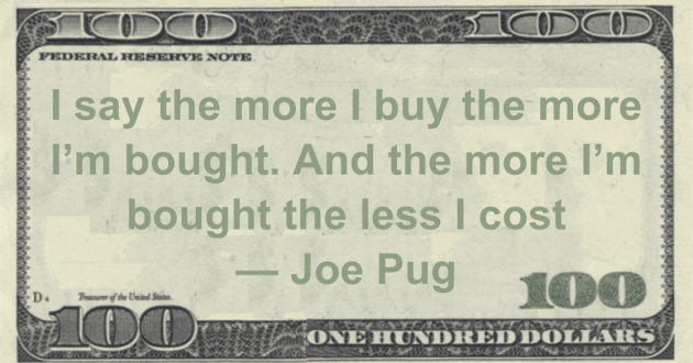 I say the more I buy the more I'm bought. And the more I'm bought the less I cost Quote