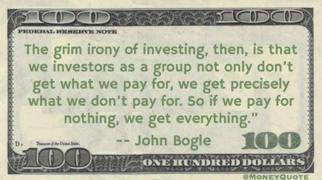 The grim irony of investing, then, is that we investors as a group not only don't get what we pay for, we get precisely what we don't pay for. So if we pay for nothing, we get everything Quote