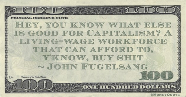 John Fugelsang Hey, you know what else is good for Capitalism? A living-wage workforce that can afford to, y'know, buy shit quote