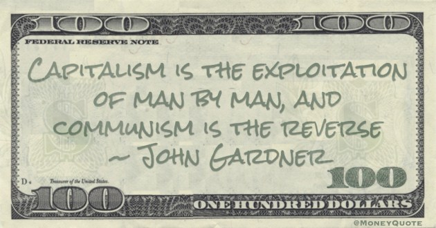 Capitalism is the exploitation of man by man, and communism is the reverse Quote