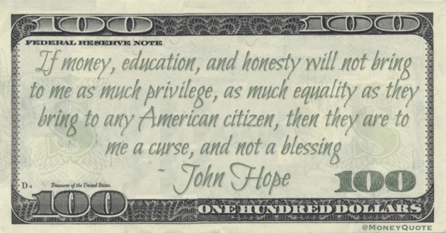 If money, education, and honesty will not bring to me as much privilege, as much equality as they bring to any American citizen, then they are to me a curse, and not a blessing Quote