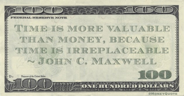 Time is more valuable than money, because time is irreplaceableJohn C. Maxwell Quote