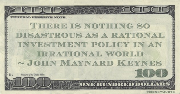 There is nothing so disastrous as a rational investment policy in an irrational world Quote