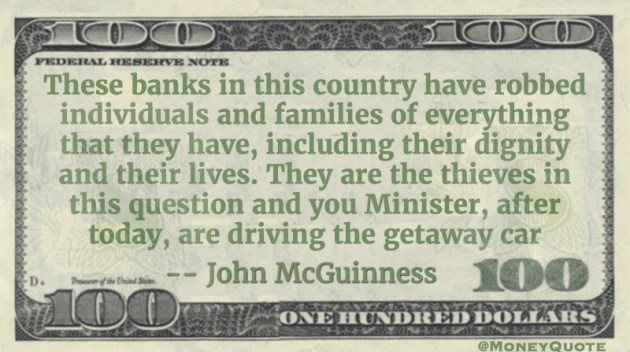 Irish Banks have robbed families of everything. They are thieves and you Minister are driving the getaway car Quote