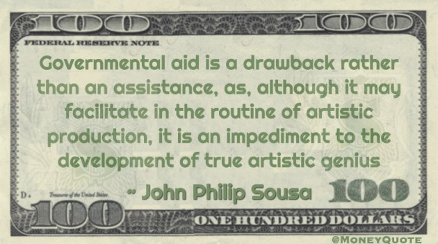 Governmental aid is a drawback rather than an assistance, as, although it may facilitate in the routine of artistic production, it is an impediment to the development of true artistic genius Quote