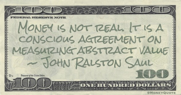 Money is not real. It is a conscious agreement on measuring abstract value Quote