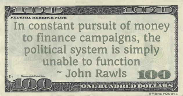 In constant pursuit of money to finance campaigns, the political system is simply unable to function Quote
