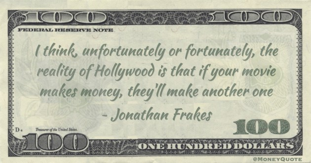 I think, unfortunately or fortunately, the reality of Hollywood is that if your movie makes money, they'll make another one Quote