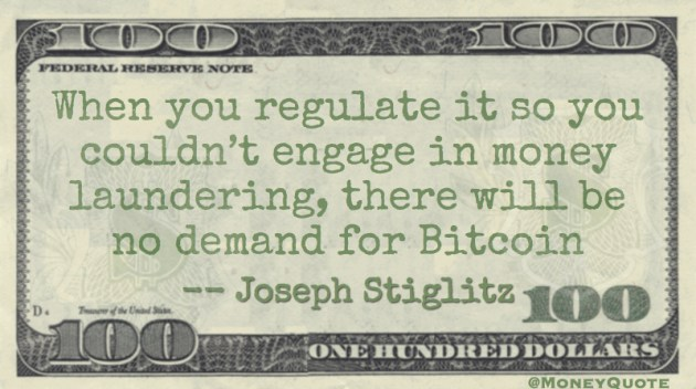 When you regulate it so you couldn't engage in money laundering, there will be no demand for Bitcoin Quote