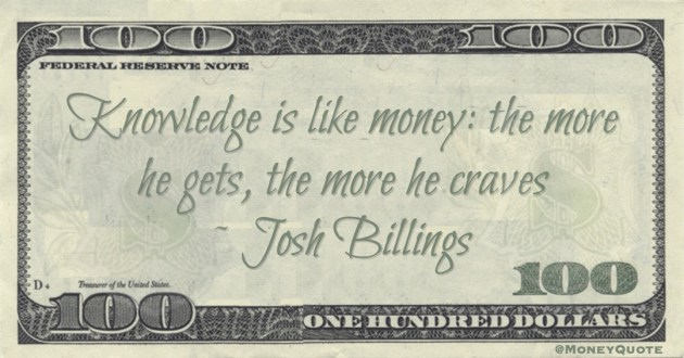 Knowledge is like money: the more he gets, the more he craves Quote