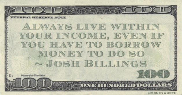 Always live within your income, even if you have to borrow money to do so Quote