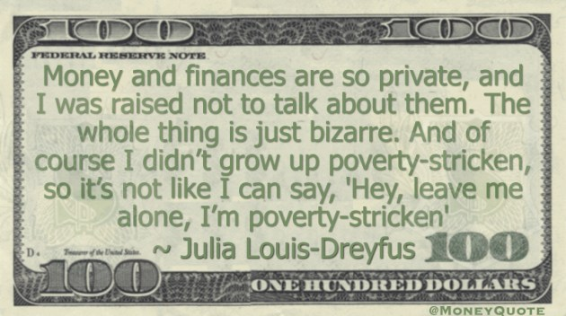 Money and finances are so private, and I was raised not to talk about them. I didn't grow up poverty-stricken Quote