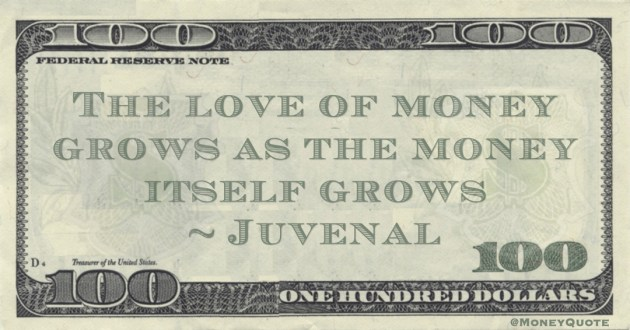 Juvenal The love of money grows as the money itself grows quote