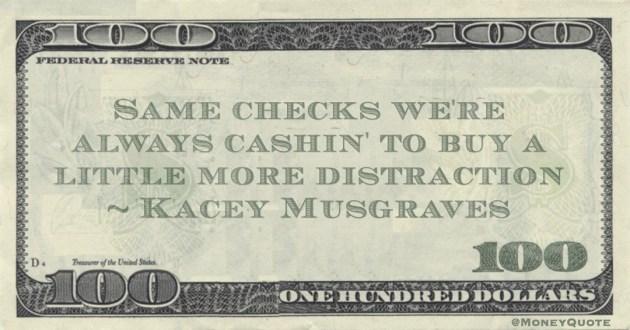 Same checks we're always cashin' to buy a little more distraction Quote