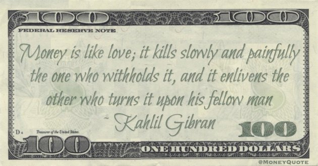 Money is like love; it kills slowly and painfully the one who withholds it, and it enlivens the other who turns it upon his fellow man Quote