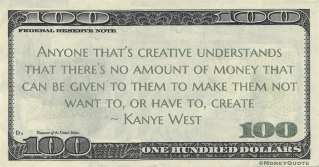 Kanye West Anyone that's creative understands that there's no amount of money that can be given to them to make them not want to, or have to, create quote