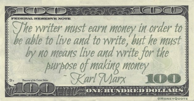 Karl Marx The writer must earn money in order to be able to live and to write, but he must by no means live and write for the purpose of making money quote