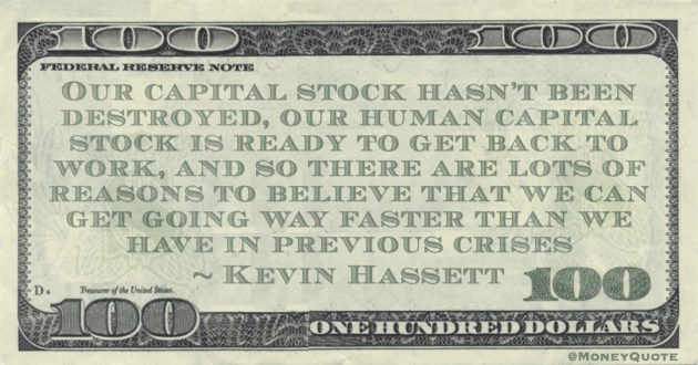 Our capital stock hasn't been destroyed, our human capital stock is ready to get back to work, and so there are lots of reasons to believe that we can get going way faster than we have in previous crises Quote