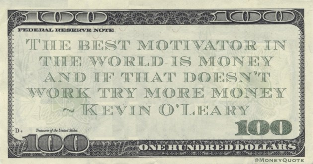 The best motivator in the world is money and if that doesn't work try more money Quote
