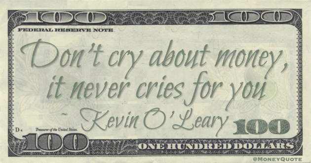 Don't cry about money, it never cries for you Quote