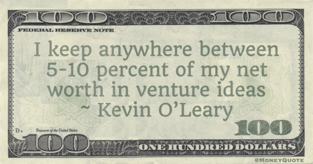 I keep anywhere between 5-10 percent of my net worth in venture ideas Quote