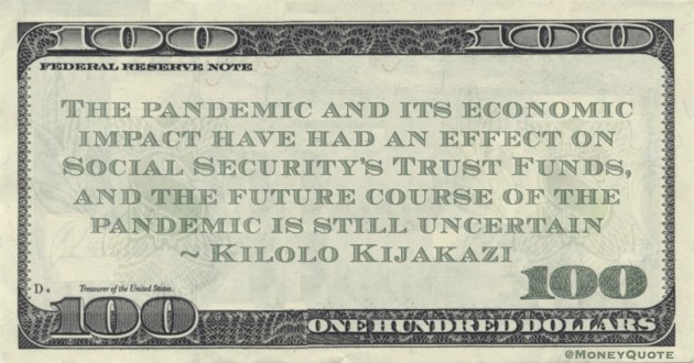 The pandemic and its economic impact have had an effect on Social Security's Trust Funds, and the future course of the pandemic is still uncertain Quote