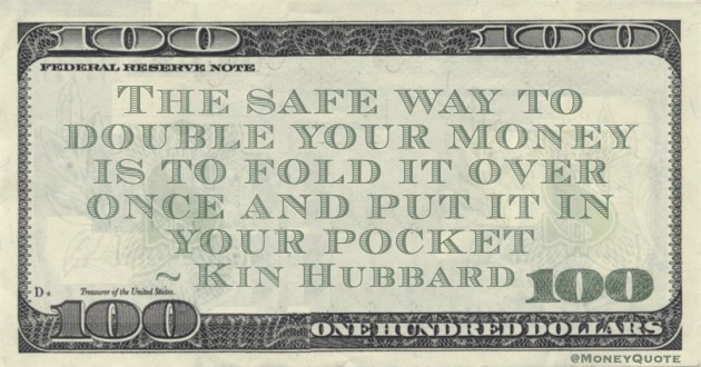 The safe way to double your money is to fold it over once and put it in your pocket Quote